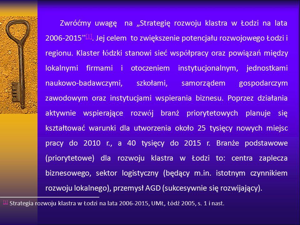 """Zwróćmy uwagę na """"Strategię rozwoju klastra w Łodzi na lata 2006-2015 [1]. Jej celem to zwiększenie potencjału rozwojowego Łodzi i regionu. Klaster łódzki stanowi sieć współpracy oraz powiązań między lokalnymi firmami i otoczeniem instytucjonalnym, jednostkami naukowo-badawczymi, szkołami, samorządem gospodarczym zawodowym oraz instytucjami wspierania biznesu. Poprzez działania aktywnie wspierające rozwój branż priorytetowych planuje się kształtować warunki dla utworzenia około 25 tysięcy nowych miejsc pracy do 2010 r., a 40 tysięcy do 2015 r. Branże podstawowe (priorytetowe) dla rozwoju klastra w Łodzi to: centra zaplecza biznesowego, sektor logistyczny (będący m.in. istotnym czynnikiem rozwoju lokalnego), przemysł AGD (sukcesywnie się rozwijający)."""